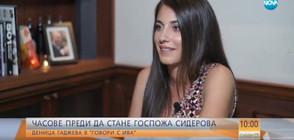 """""""Говори с Ива"""": Деница Гаджева откровено часове преди да стане г-жа Сидерова (ВИДЕО)"""